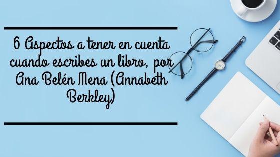 6 Aspectos a tener en cuenta cuando escribes un libro, por Ana Belén Mena (Annabeth Berkley)